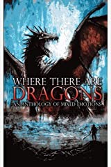 Where There Are Dragons: An Anthology of Mixed Emotions Paperback