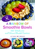 A Rainbow of Smoothie Bowls: 75 Wholesome and Vibrant Blended Creations