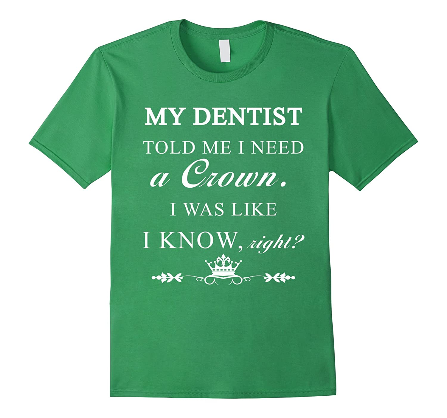 Dentist - My dentist told me I need a crown. I was T-shirt-Art