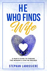 He Who Finds A Wife: A Man's Guide To Finding The Woman & Love He Desires Kindle Edition