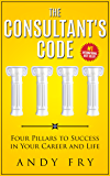 The Consultant's Code: Four Pillars to Success in Your Career and Life (The Consulting Playbook Book 1)