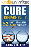 Cure 'Entrepreneurialitis': 52 Habits To Earn The FREEDOM You Deserve