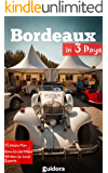 Bordeaux in 3 Days (Travel Guide 2017): Best Things to Do in Bordeaux, France: Get a Useful Itinerary, Online Google Maps, Local Expert Tips to Save Time and Money. Where to Stay & Eat, What to Do.