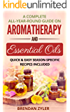 A Complete All-Year-Round Guide on Aromatherapy and Essential Oils: Quick & Easy Season-Specific  Recipes Included