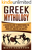 Greek Mythology: A Fascinating Guide to Understanding the Ancient Greek Religion with Its Gods, Goddesses, Monsters and Mortals (Greek Mythology - Norse Mythology - Egyptian Mythology Book 1)
