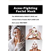 Acne Fighting Facial Mask: The importance of beauty mask and various kinds of masks help ladies with their acnes treatment : Acne Fighting Facial Mask