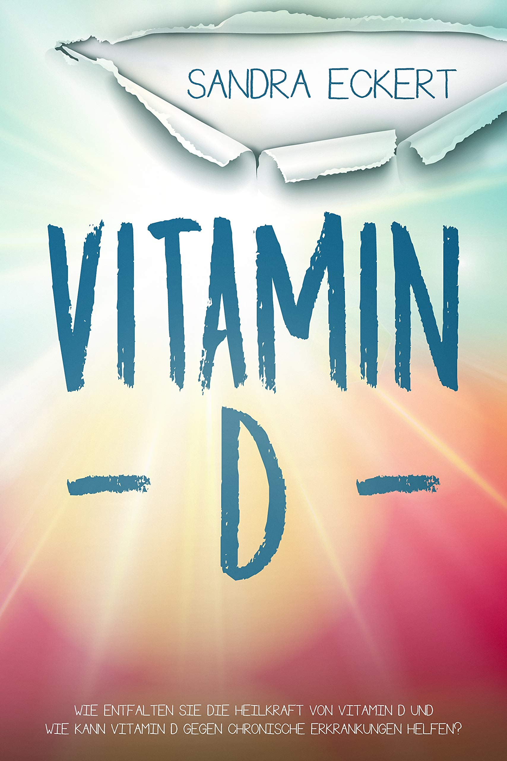 Vitamin D  Wie Entfalten Sie Die Heilkraft Von Vitamin D Und Wie Kann Vitamin D Gegen Chronische Erkrankungen Helfen  Die Sonnenkraft Als Schutzschild  Mentalität Energie Körper Geist And Seele