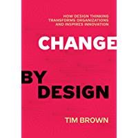 Change by Design: How Design Thinking Transforms Organizations and Inspires Innovation (English Edition)