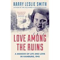 Love Among the Ruins: A memoir of life and love in Hamburg, 1945