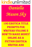 100 Erotica Title Prompts For Writers Volume 5: How To Make Money Online As A Fiction Erotica Writer And Publisher (Erotica Kindle Publishing Series).