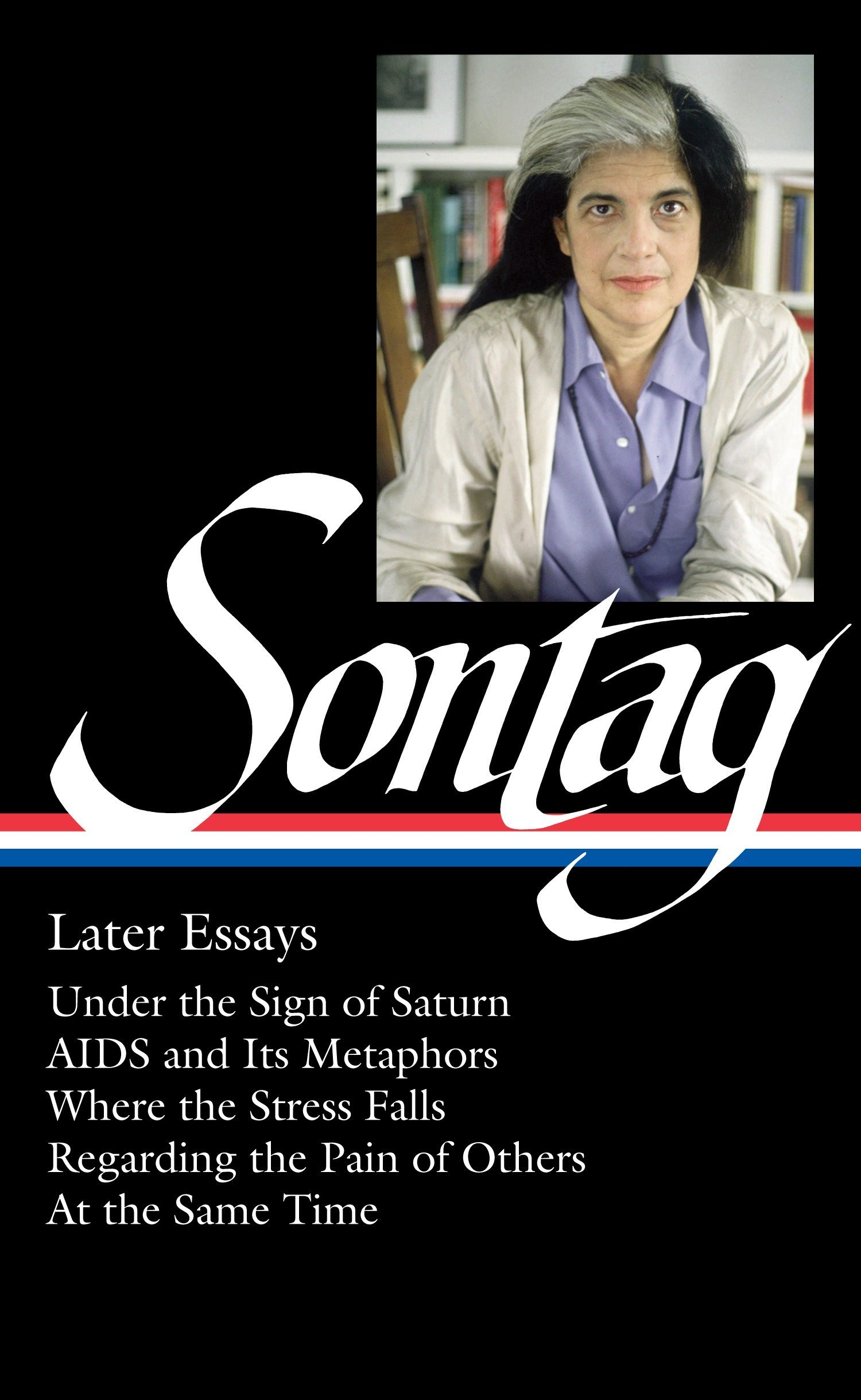 Download Susan Sontag: Later Essays (LOA #292): Under the Sign of Saturn / AIDS and its Metaphors / Where the Stress Falls / Regarding the Pain of Others / At ... (Library of America Susan Sontag Edition) pdf