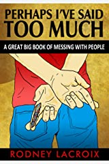 Perhaps I've Said Too Much: A Great Big Book of Messing with People Kindle Edition