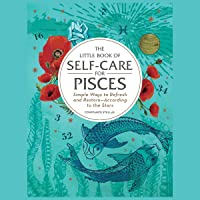 The Little Book of Self-Care for Pisces: Simple Ways to Refresh and Restore--According to the Stars: The Astrology Self-Care Series