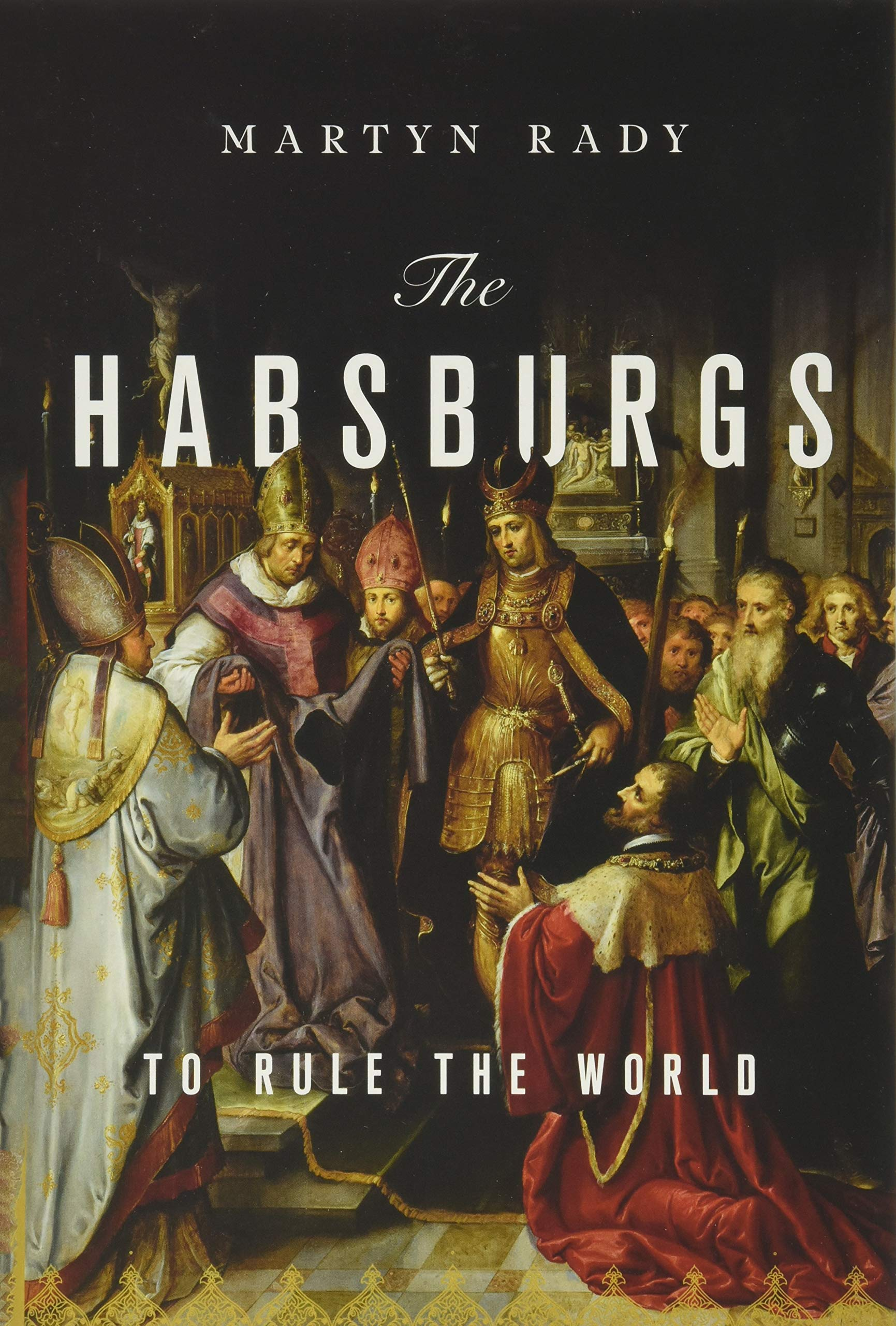 Amazon Com The Habsburgs To Rule The World 9781541644502 Rady Martyn Books