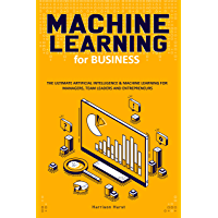 Machine Learning for Business: The Ultimate Artificial Intelligence & Machine Learning for Managers, Team Leaders and Entrepreneurs (English Edition)