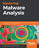 Mastering Malware Analysis: The complete malware analyst's guide to combating malicious software, APT, cybercrime, and IoT attacks