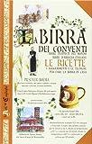 La birra dei conventi. Birre trappiste del mondo, birre d'abbazia italiane. Le ricette