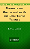 History of the Decline and Fall Of the Roman Empire - Volume 2: By Edward Gibbon - Illustrated
