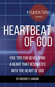 Heartbeat of God: Five Tips for Developing a Heart that Resonates with the Heart of God (Foundations Series Book 1)
