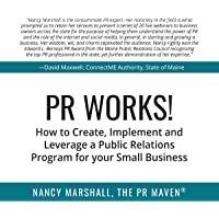 PR Works!: How to Create, Implement and Leverage a Public Relations Program for Your Small Business