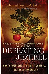 The Spiritual Warrior's Guide to Defeating Jezebel: How to Overcome the Spirit of Control, Idolatry and Immorality Kindle Edition