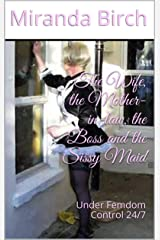 The Wife, the Mother-in-law, the Boss and the Sissy Maid: Under Femdom Control 24/7 Kindle Edition