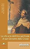 La vita e la dottrina spirituale di san Giovanni della Croce: Con una guida alle letture delle opere