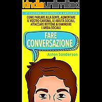 Fare Conversazione: Come Parlare alla Gente, Aumentare il Vostro Carisma, le Abilità Sociali, Attaccare Bottone & Diminuire l'Ansia Sociale