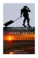 STAYING IN SHAPE WHILE TRAVELING: Activity, Food & Tracking Kindle Edition