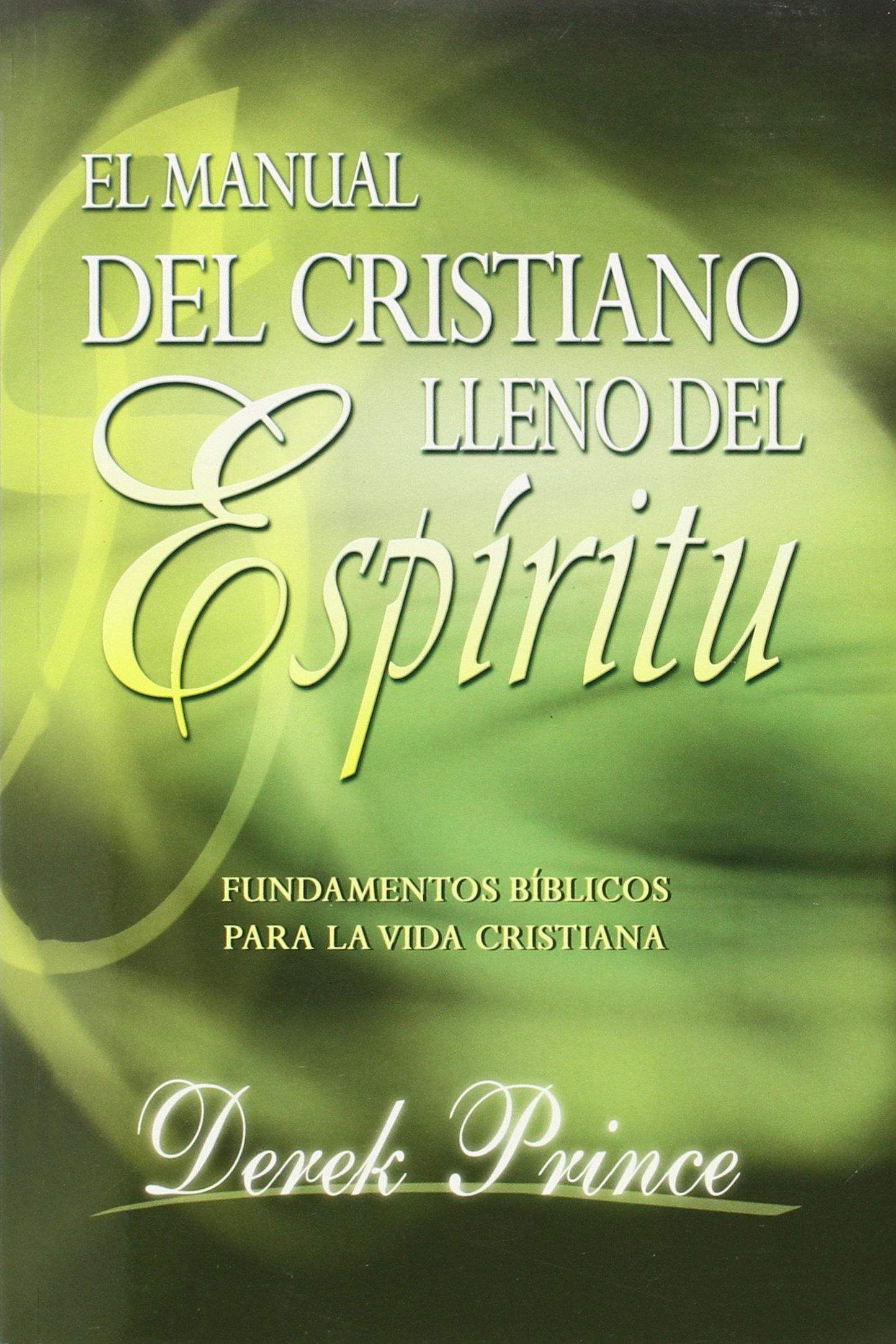 El manual del cristiano lleno del Espíritu Santo/ The Spirit Filled Believers Handbook: Fundamentos Biblicos Para La Vida Cristinana / Biblical Foundations ...