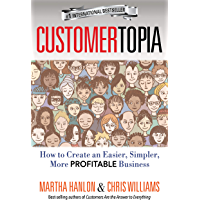 CUSTOMERTOPIA: How To Create An Easier, Simpler, More Profitable Business