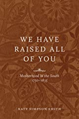 We Have Raised All of You: Motherhood in the South, 1750-1835 Kindle Edition