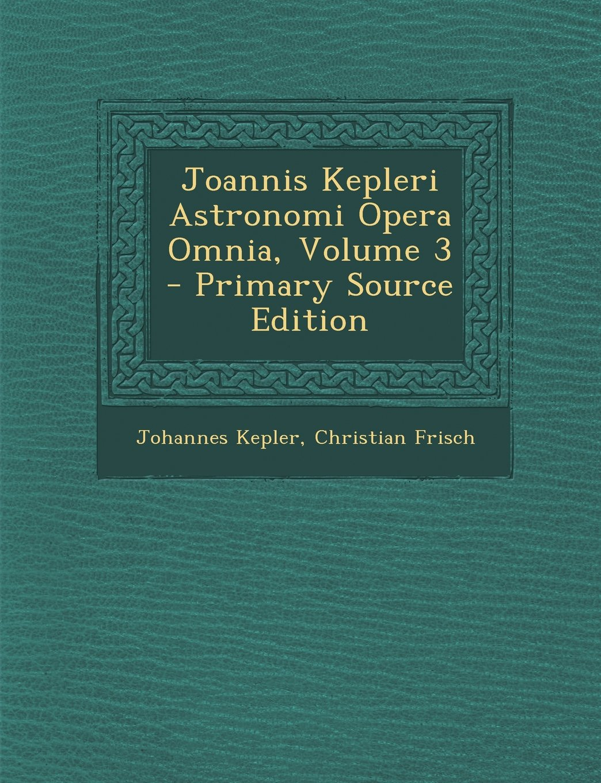Joannis Kepleri Astronomi Opera Omnia, Volume 3 - Primary Source Edition (Latin Edition) PDF