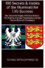100 Secrets & Habits of the Illuminati for Life  Success: The Art of the Highly Effective Badass The Path to Extreme Illumination and the Secret Rules ... It (Illuminati Secrets Success Book 4) Kindle Edition