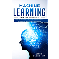 Machine Learning for Beginners: Absolute Beginners Guide,  Learn Machine Learning and Artificial Intelligence  from  Scratch (Python, Machine Learning Book 2) (English Edition)