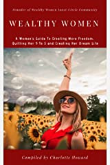 Wealthy Women: A Woman's Guide To Creating More Freedom, Quitting Her 9 To 5 and Creating Her Dream Life Kindle Edition