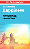 Happiness: How to Choose and Build a Happier Life, a Practical Guide: (Simple Tools for a Happier Life Happiness, Motivation, How To Be Happy, Happiness, ... Well-being) (Life Psychology Series Book 5)