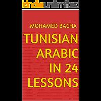 Tunisian Arabic in 24 Lessons: Learn Arabic As Spoken in Tunisia (Explore Tunisian Culture Through its Language Book 1)