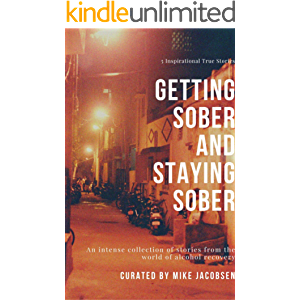 Getting Sober & Staying Sober: An intense collection of stories from the world of alcohol recovery (Stories of Addiction…