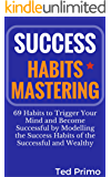 Success Habits Mastering: 69 Habits to Trigger Your Mind and Become Successful by Modelling the Success Habits of the Successful and Wealthy