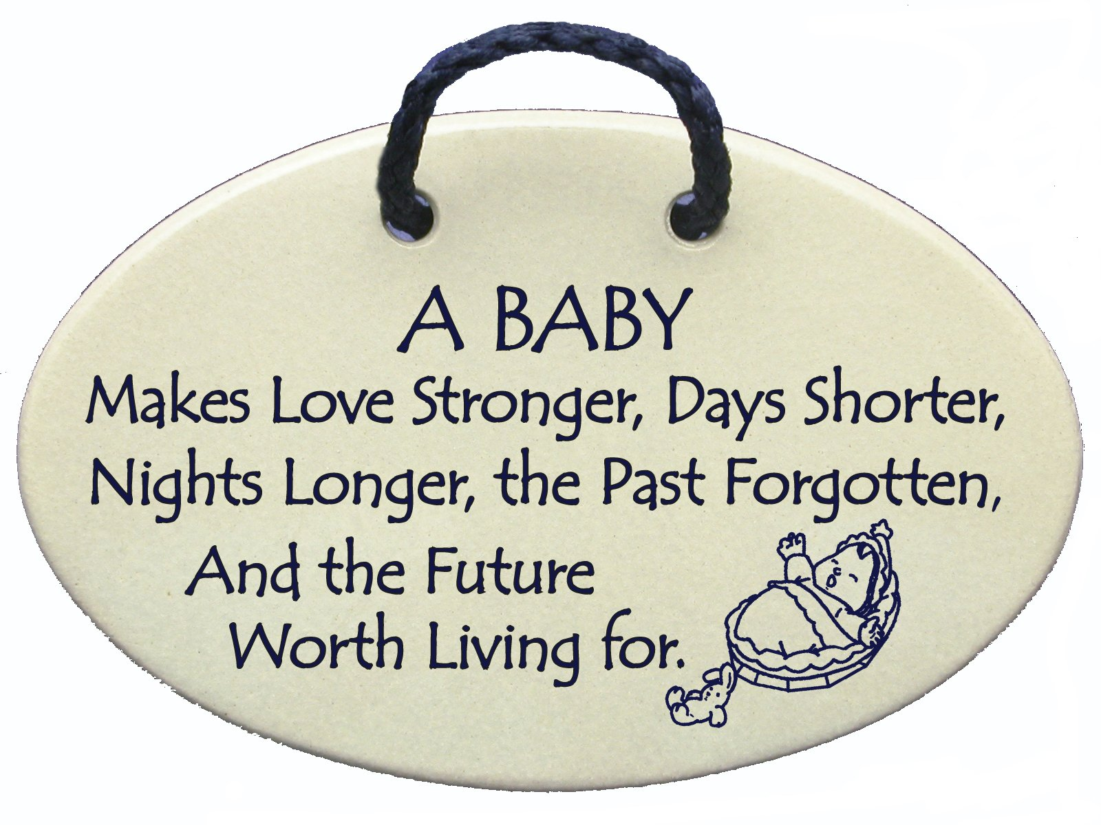A BABY Makes Love Stronger, Days shorter, Nights longer, the Past forgotten and the Future worth living for. Ceramic wall plaques handmade in the USA for over 30 years.