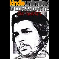 O Comandante: Che Guevara: Ernesto Che Guevara: O Comandante