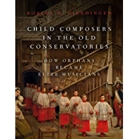 Child Composers in the Old Conservatories: How Orphans Became Elite Musicians