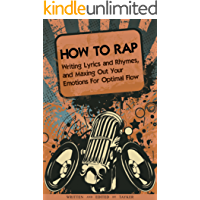 How to Rap: Writing Lyrics and Rhymes, and Maxing Out Your Emotions For Optimal Flow: How To Connect With Your Listeners