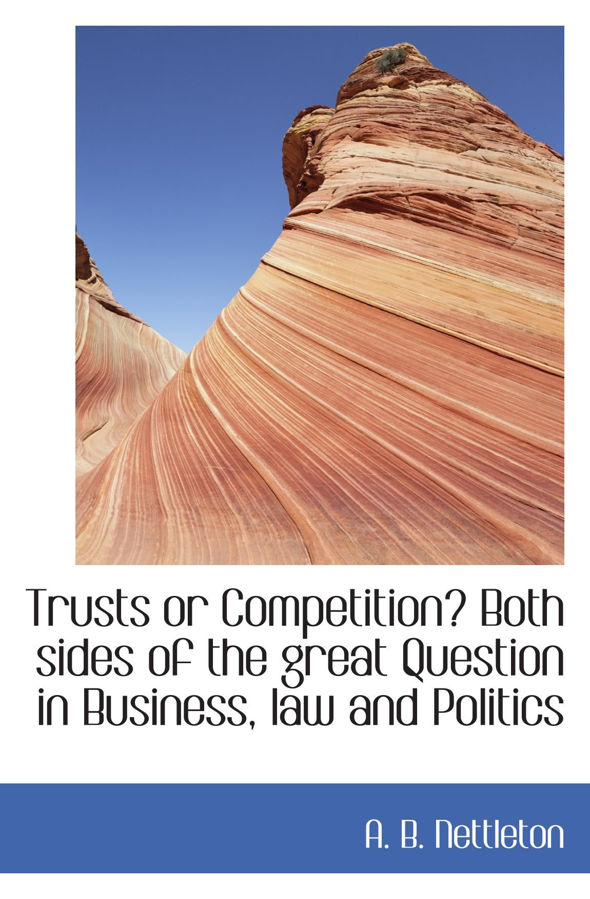 Trusts or Competition? Both sides of the great Question in Business, law and Politics PDF