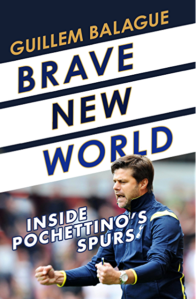 Amazon Com Brave New World Inside Pochettino S Spurs Ebook Balague Guillem Kindle Store
