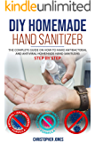 DIY HOMEMADE HAND SANITIZER: The Complete Guide on How to Make Antibacterial and Antiviral Homemade Hand Sanitizers Step by Step