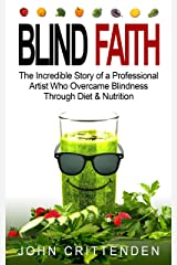 BLIND FAITH: The Incredible Story of a Professional Artist Who Overcame Blindness Through Diet & Nutrition Kindle Edition