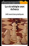 La stratégie aux échecs: 640 exercices pratiques