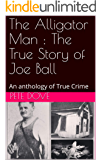 The Alligator Man : The True Story of Joe Ball: An anthology of True Crime